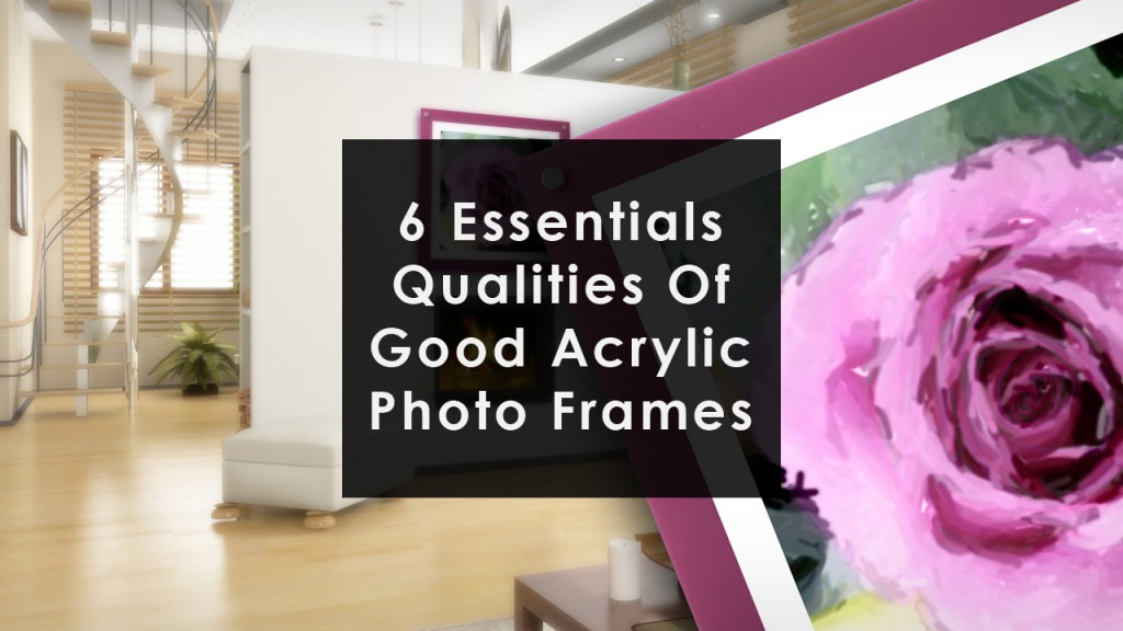 The 6 Essential Qualities Of All Good Acrylic Photo Frames 6 essential