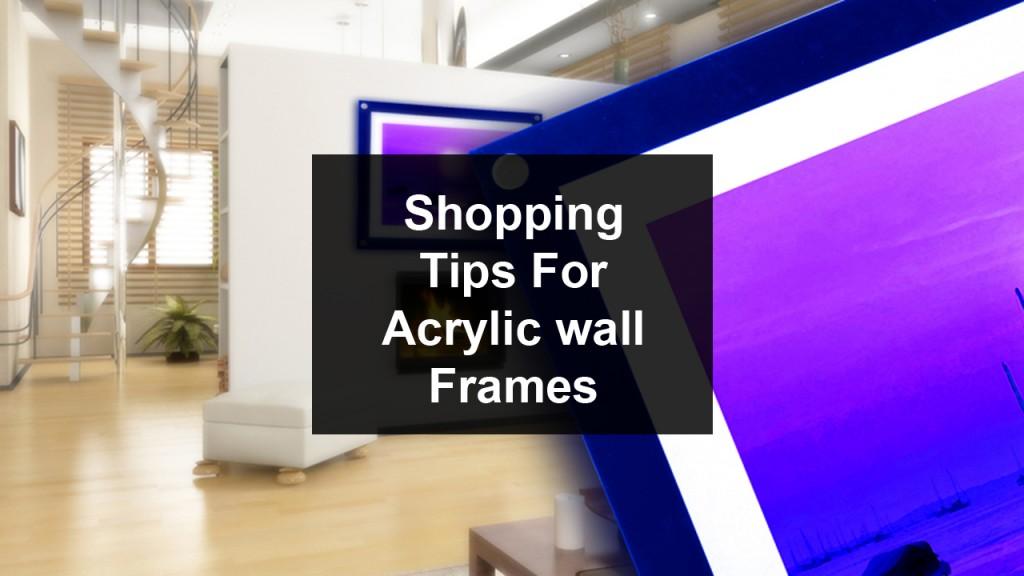 Shopping For Acrylic Wall Frames Shopping Tips02