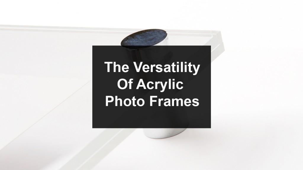 Acrylic photo frames Are A Versatile Photo Frame Choice acrylic versatiltiy