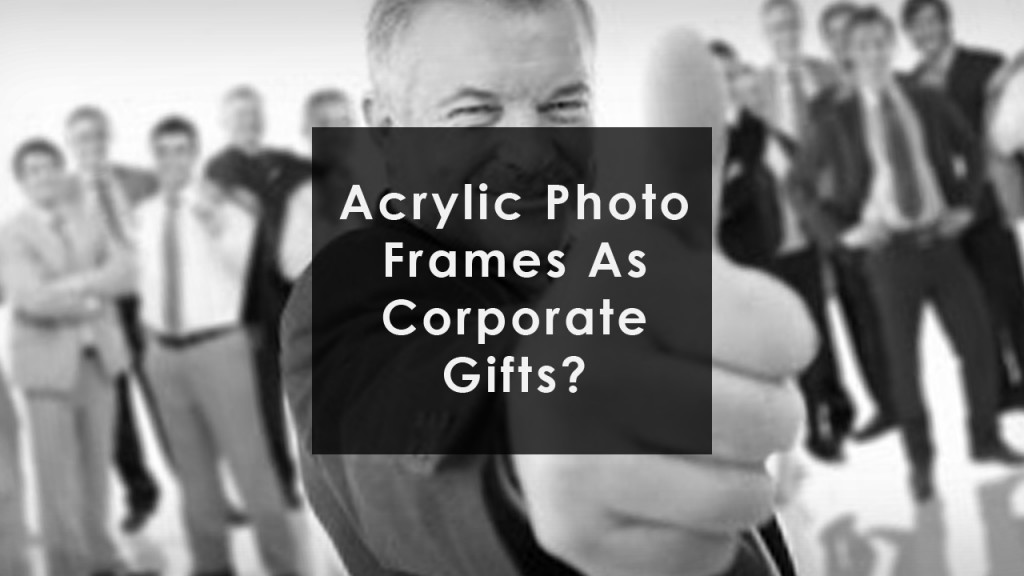 Acrylic Photo Frames As Your Corporate Gift corporate gifts