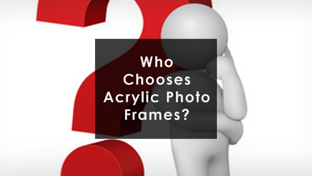 Acrylic Photo Frames - Who chooses Them - The Hard Facts! who chooses